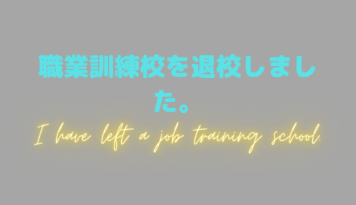 職業訓練校(求職者支援訓練)を5か月で辞めました。。。(中途退校)